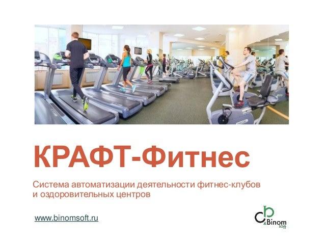 КРАФТ-Фитнес Система автоматизации деятельности фитнес-клубов и оздоровительных центров www.binomsoft.ru