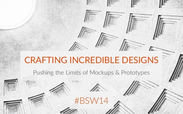 CRAFTING INCREDIBLE DESIGNS Pushing the Limits of Mockups & Prototypes #BSW14