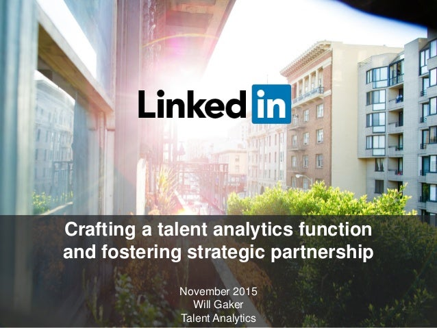 Crafting a talent analytics function and fostering strategic partnership November 2015 Will Gaker Talent Analytics