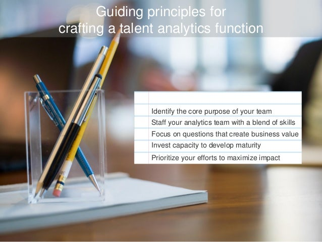 Guiding principles for crafting a talent analytics function Identify the core purpose of your team Staff your analytics te...