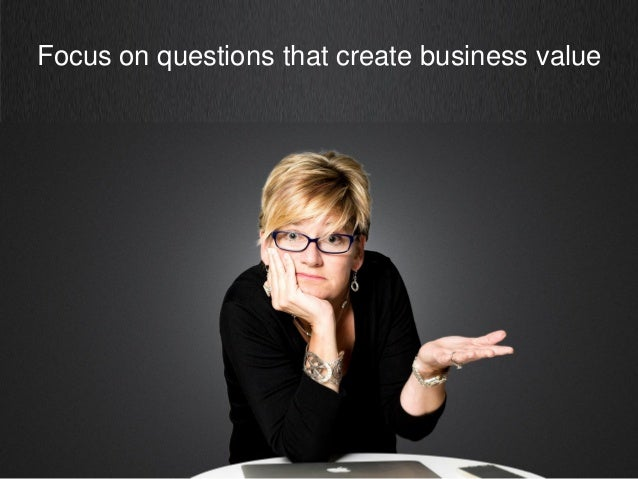 Focus on questions that create business value