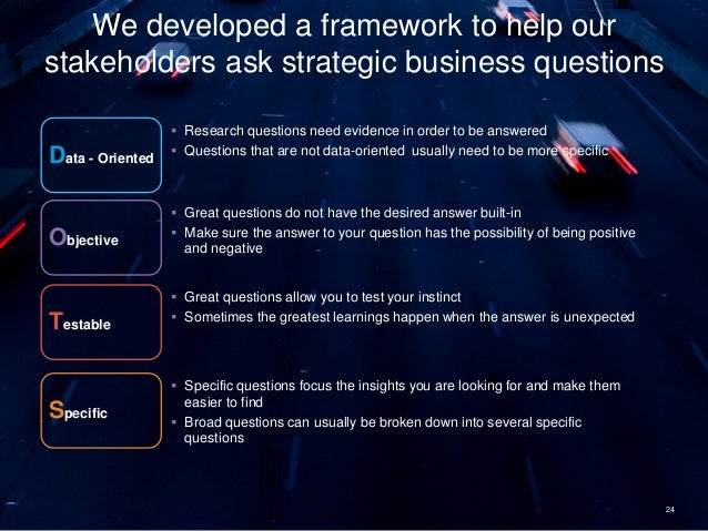 24 We developed a framework to help our stakeholders ask strategic business questions Data - Oriented  Research questions...
