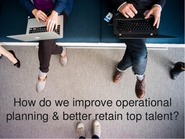 How do we improve operational planning & better retain top talent?