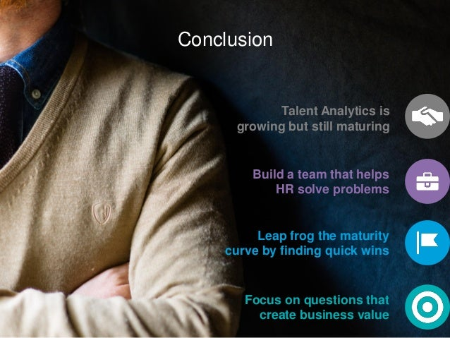 Conclusion Talent Analytics is growing but still maturing Focus on questions that create business value Build a team that ...