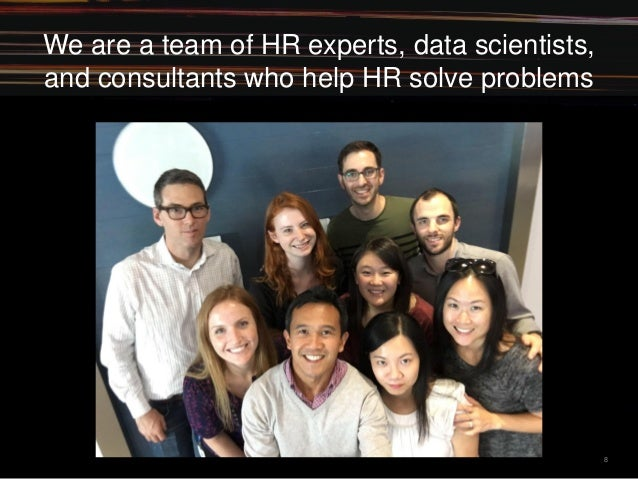 8 We are a team of HR experts, data scientists, and consultants who help HR solve problems