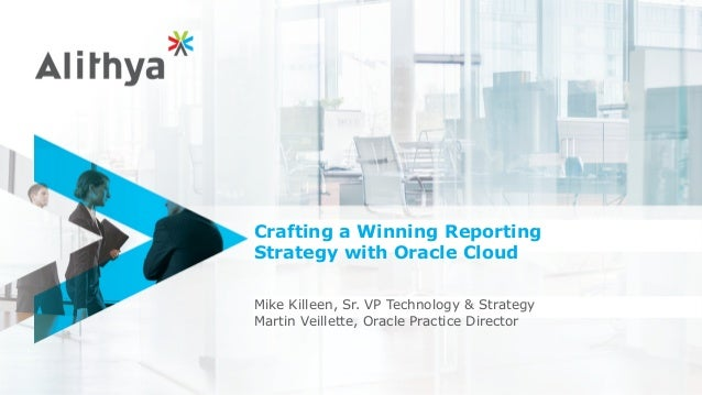 Crafting a Winning Reporting Strategy with Oracle Cloud Mike Killeen, Sr. VP Technology & Strategy Martin Veillette, Oracl...