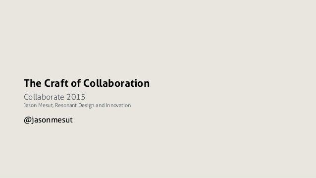 The Craft of Collaboration Collaborate 2015 Jason Mesut, Resonant Design and Innovation @jasonmesut