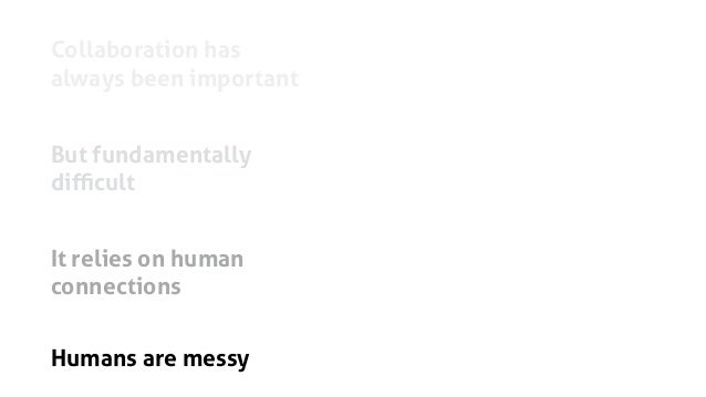 Collaboration has always been important But fundamentally difficult It relies on human connections Humans are messy