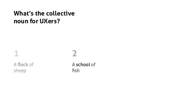 What's the collective noun for UXers? A flock of sheep A school of fish An argument of UXers 1 2 3