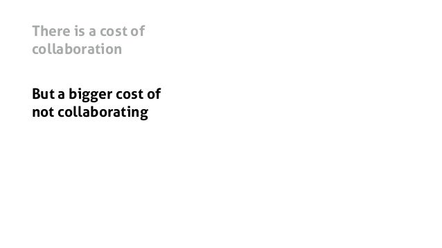 There is a cost of collaboration But a bigger cost of not collaborating It's just getting harder to estimate