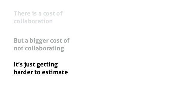 There is a cost of collaboration But a bigger cost of not collaborating It's just getting harder to estimate And sponsors ...