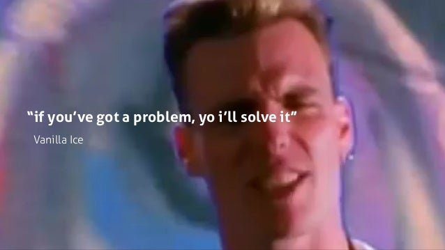 """if you've got a problem, yo i'll solve it"" Vanilla Ice"