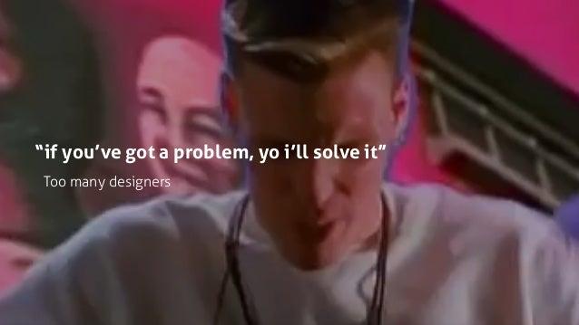 """""""if you've got a problem, yo i'll solve it"""" Too many designers"""