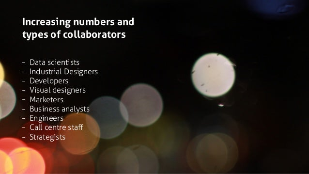 Increasing numbers and types of collaborators – Data scientists – Industrial Designers – Developers – Visual designers – M...