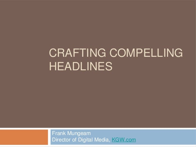 CRAFTING COMPELLING HEADLINES Frank Mungeam Director of Digital Media, KGW.com