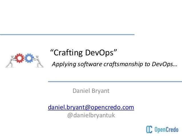 """Crafting DevOps"" Applying software craftsmanship to DevOps… Daniel Bryant daniel.bryant@opencredo.com @danielbryantuk"