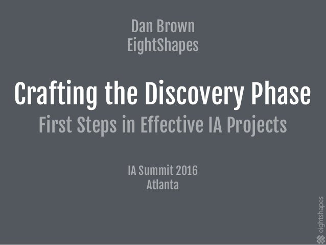 Crafting the Discovery Phase First Steps in Effective IA Projects IA Summit 2016  Atlanta Dan Brown  EightShapes