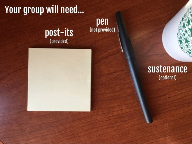 Your group will need… post-its   (provided) pen  (not provided) sustenance  (optional)