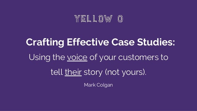 Crafting Effective Case Studies: Using the voice of your customers to tell their story (not yours). Mark Colgan