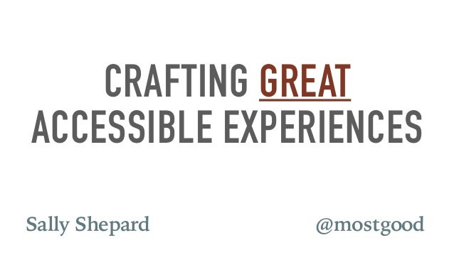 CRAFTING GREAT ACCESSIBLE EXPERIENCES @mostgoodSally Shepard