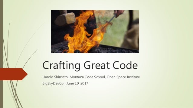 Crafting Great Code Harold Shinsato, Montana Code School, Open Space Institute BigSkyDevCon June 10, 2017