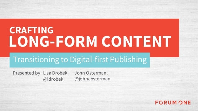 Transitioning to Digital-first Publishing CRAFTING LONG-FORM CONTENT Presented by John Osterman, @johnaosterman Lisa Drobe...
