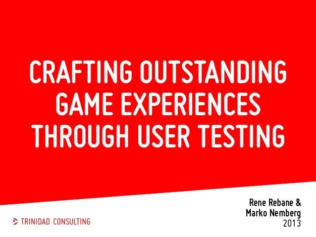 CRAFTING OUTSTANDING GAME EXPERIENCES THROUGH USER TESTING Rene Rebane & Marko Nemberg 2013