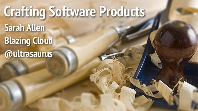 Crafting Software ProductsSarah AllenBlazing Cloud@ultrasaurus
