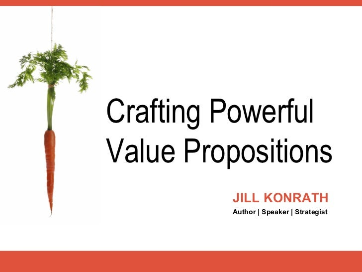 Crafting PowerfulValue Propositions          JILL KONRATH          Author | Speaker | Strategist