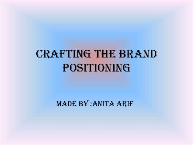 Crafting The Brand Positioning Made By :Anita Arif