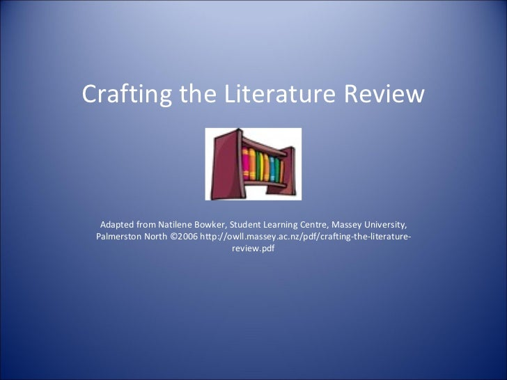 Crafting the Literature Review  Adapted from Natilene Bowker, Student Learning Centre, Massey University, Palmerston North...