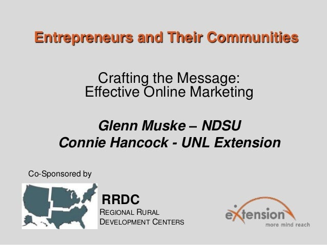 Entrepreneurs and Their Communities Crafting the Message: Effective Online Marketing Glenn Muske – NDSU Connie Hancock - U...
