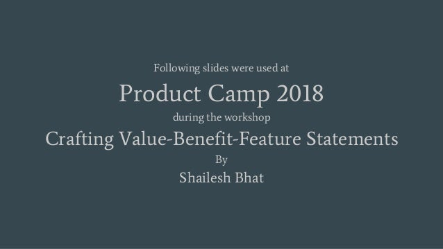 Following slides were used at Product Camp 2018 during the workshop Crafting Value-Benefit-Feature Statements By Shailesh ...