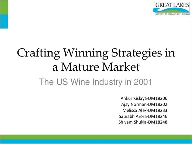 Crafting Winning Strategies in a Mature Market The US Wine Industry in 2001 Ankur Kislaya-DM18206 Ajay Norman-DM18202 Meli...