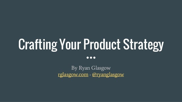 Crafting Your Product Strategy By Ryan Glasgow rglasgow.com ▪ @ryanglasgow