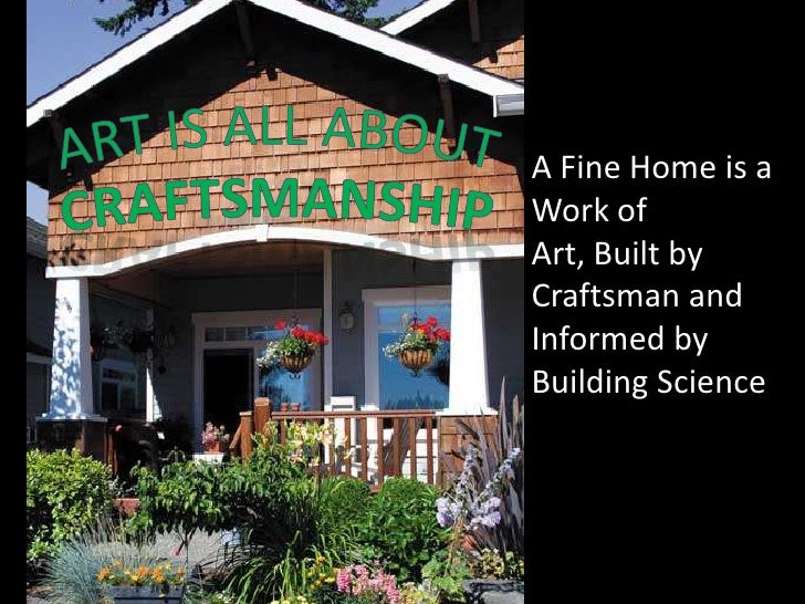 A Fine Home is a Work of Art, Built by Craftsman and Informed by Building Science<br />ART IS ALL ABOUT<br />cRAFTSMANSHIP...