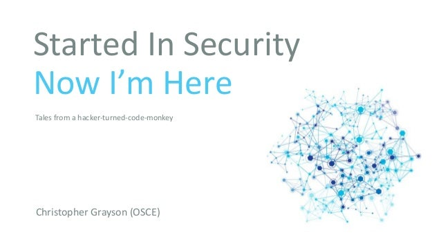 Started In Security Now I'm Here Christopher Grayson (OSCE) Tales from a hacker-turned-code-monkey
