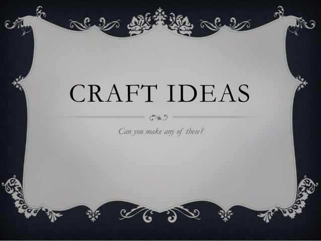 CRAFT IDEAS Can you make any of these?