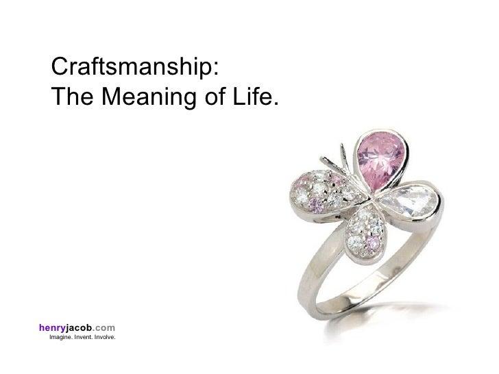 Craftsmanship:   The Meaning of Life.     henryjacob.com  Imagine. Invent. Involve.