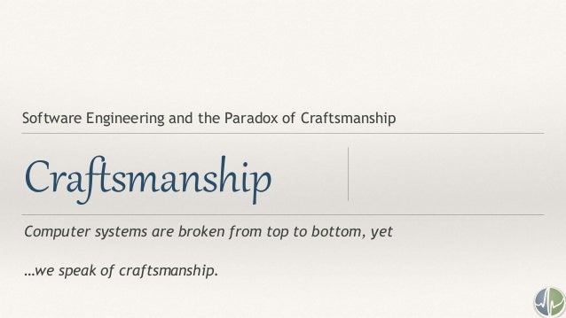 Computer systems are broken from top to bottom, yet …we speak of craftsmanship. Craftsmanship Software Engineering and the...
