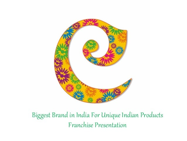 Biggest Brand in India For Unique Indian Products             Franchise Presentation