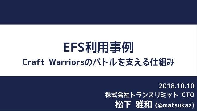 EFS利用事例 Craft Warriorsのバトルを支える仕組み 松下 雅和 (@matsukaz) 株式会社トランスリミット CTO 2018.10.10