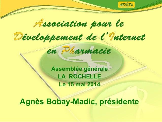 Assemblée générale LA ROCHELLE Le 15 mai 2014 Agnès Bobay-Madic, présidente