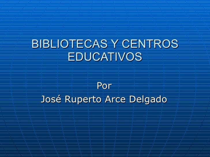 BIBLIOTECAS Y CENTROS EDUCATIVOS Por José Ruperto Arce Delgado