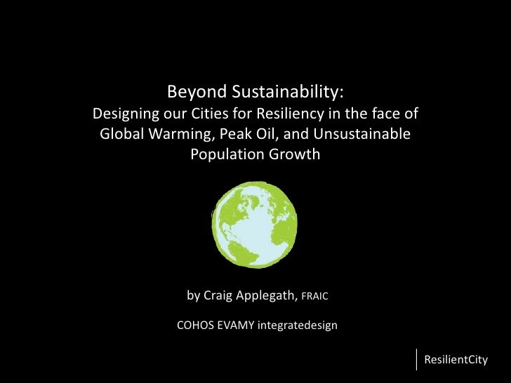 Beyond Sustainability: Designing our Cities for Resiliency in the face of Global Warming, Peak Oil, and Unsustainable Popu...