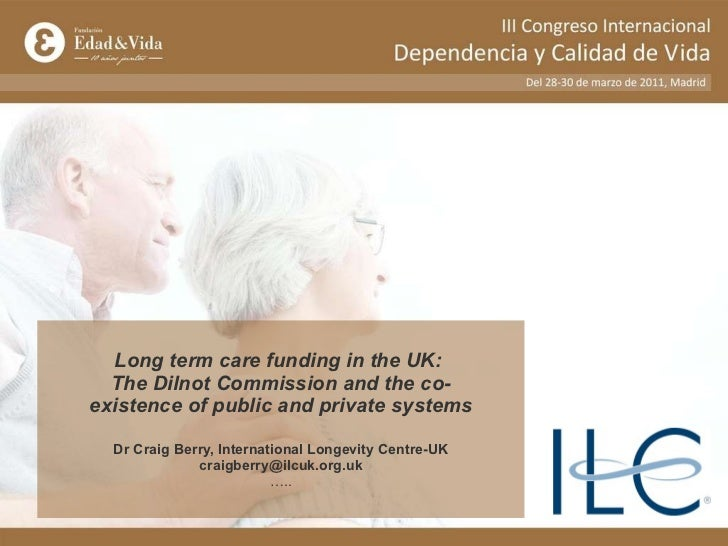 Long term care funding in the UK:  The Dilnot Commission and the co-existence of public and private systems Dr Craig Berry...