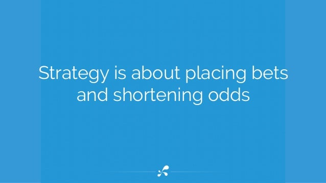Strategy is about placing bets and shortening odds