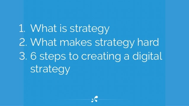 1. What is strategy 2. What makes strategy hard 3. 6 steps to creating a digital strategy