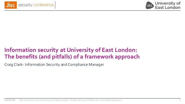 Information security at University of East London: The benefits (and pitfalls) of a framework approach Craig Clark- Inform...
