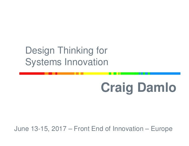 Craig Damlo June 13-15, 2017 – Front End of Innovation – Europe Design Thinking for Systems Innovation